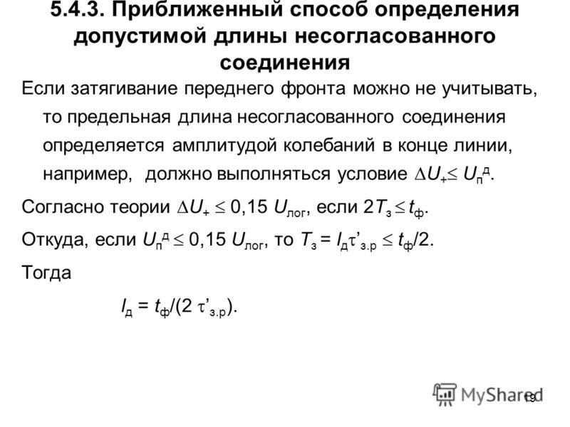 19 5.4.3. Приближенный способ определения допустимой длины несогласованного соединения Если затягивание переднего фронта можно не учитывать, то предельная длина несогласованного соединения определяется амплитудой колебаний в конце линии, например, до