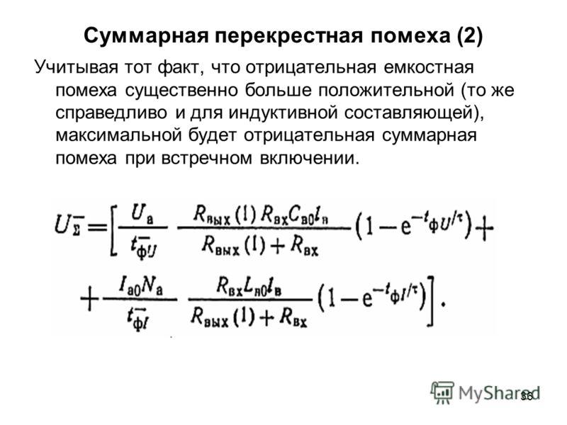 36 Суммарная перекрестная помеха (2) Учитывая тот факт, что отрицательная емкостная помеха существенно больше положительной (то же справедливо и для индуктивной составляющей), максимальной будет отрицательная суммарная помеха при встречном включении.