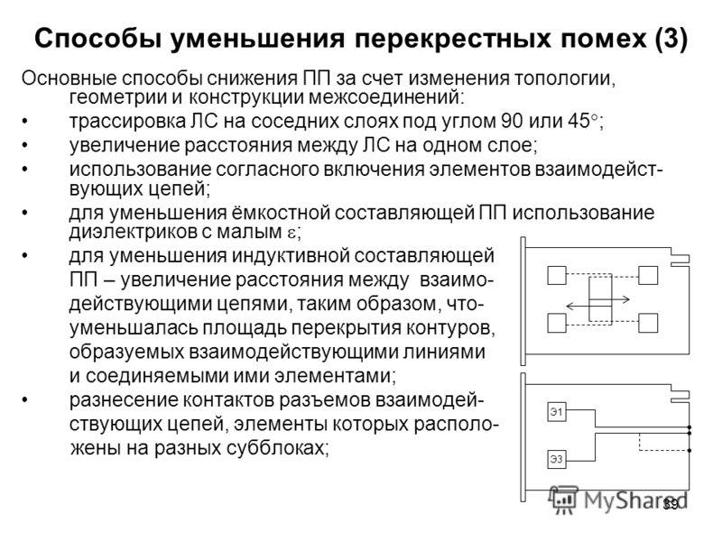 39 Способы уменьшения перекрестных помех (3) Основные способы снижения ПП за счет изменения топологии, геометрии и конструкции межсоединений: трассировка ЛС на соседних слоях под углом 90 или 45 ; увеличение расстояния между ЛС на одном слое; использ