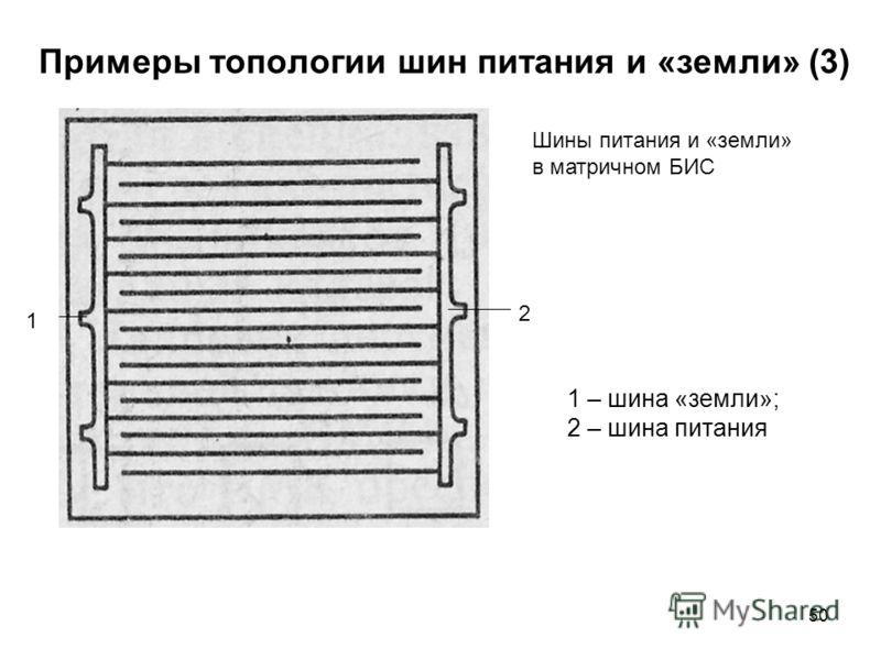 50 Примеры топологии шин питания и «земли» (3) 1 2 Шины питания и «земли» в матричном БИС 1 – шина «земли»; 2 – шина питания