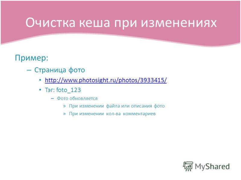 Пример: – Страница фото http://www.photosight.ru/photos/3933415/ Тэг: foto_123 – Фото обновляется » При изменении файла или описания фото » При изменении кол-ва комментариев Очистка кеша при изменениях
