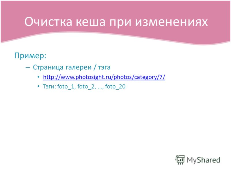 Пример: – Страница галереи / тэга http://www.photosight.ru/photos/category/7/ Тэги: foto_1, foto_2, …, foto_20 Очистка кеша при изменениях