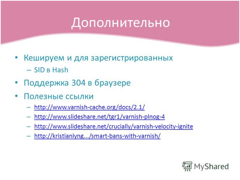 Кешируем и для зарегистрированных – SID в Hash Поддержка 304 в браузере Полезные ссылки – http://www.varnish-cache.org/docs/2.1/ http://www.varnish-cache.org/docs/2.1/ – http://www.slideshare.net/tgr1/varnish-plnog-4 http://www.slideshare.net/tgr1/va