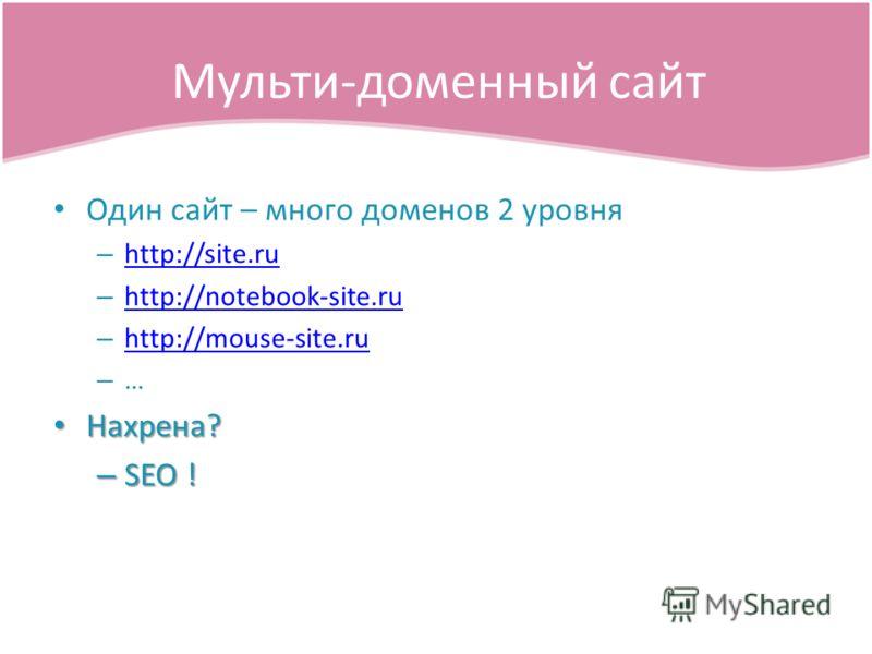 Один сайт – много доменов 2 уровня – http://site.ru http://site.ru – http://notebook-site.ru http://notebook-site.ru – http://mouse-site.ru http://mouse-site.ru – … Нахрена? Нахрена? – SEO ! Мульти-доменный сайт