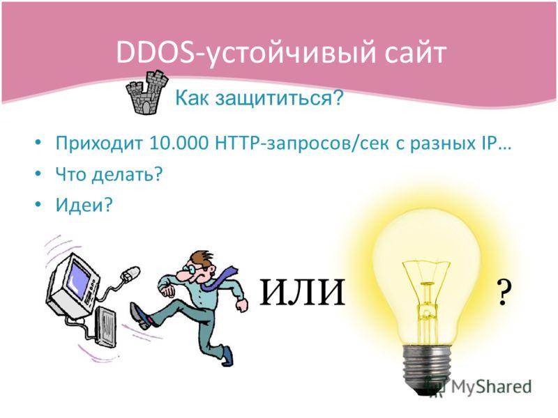 Приходит 10.000 HTTP-запросов/сек с разных IP… Что делать? Идеи? DDOS-устойчивый сайт Как защититься? ИЛИ?