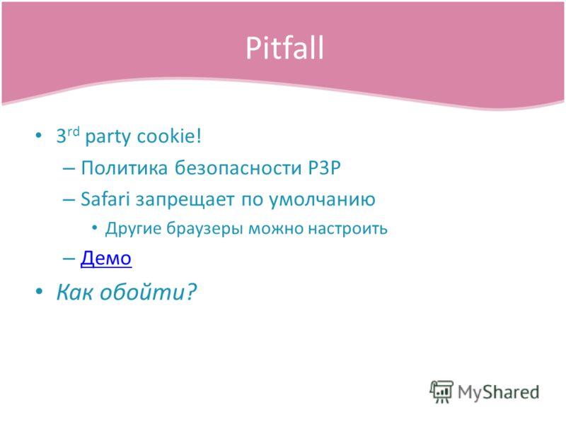 3 rd party cookie! – Политика безопасности P3P – Safari запрещает по умолчанию Другие браузеры можно настроить – Демо Демо Как обойти? Pitfall