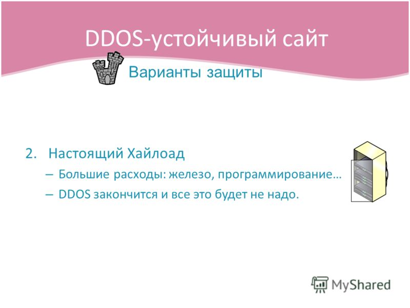 2.Настоящий Хайлоад – Большие расходы: железо, программирование… – DDOS закончится и все это будет не надо. DDOS-устойчивый сайт Варианты защиты