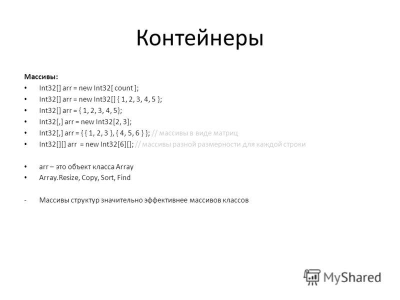 Контейнеры Массивы: Int32[] arr = new Int32[ count ]; Int32[] arr = new Int32[] { 1, 2, 3, 4, 5 }; Int32[] arr = { 1, 2, 3, 4, 5}; Int32[,] arr = new Int32[2, 3]; Int32[,] arr = { { 1, 2, 3 }, { 4, 5, 6 } }; // массивы в виде матриц Int32[][] arr = n