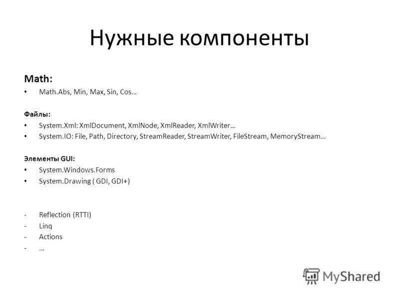 Нужные компоненты Math: Math.Abs, Min, Max, Sin, Cos… Файлы: System.Xml: XmlDocument, XmlNode, XmlReader, XmlWriter… System.IO: File, Path, Directory, StreamReader, StreamWriter, FileStream, MemoryStream… Элементы GUI: System.Windows.Forms System.Dra