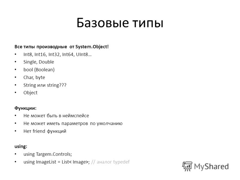 Базовые типы Все типы производные от System.Object! Int8, Int16, Int32, Int64, UInt8… Single, Double bool (Boolean) Char, byte String или string??? Object Функции: Не может быть в неймспейсе Не может иметь параметров по умолчанию Нет friend функций u