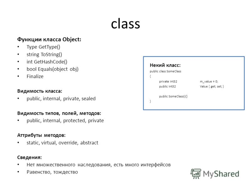 class Функции класса Object: Type GetType() string ToString() int GetHashCode() bool Equals(object obj) Finalize Видимость класса: public, internal, private, sealed Видимость типов, полей, методов: public, internal, protected, private Аттрибуты метод
