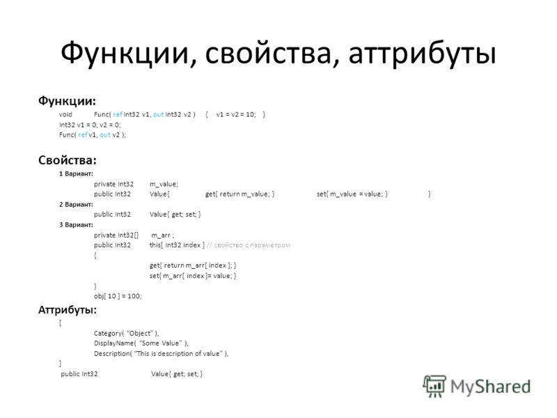 Функции, свойства, аттрибуты Функции: voidFunc( ref Int32 v1, out Int32 v2 ){ v1 = v2 = 10; } Int32 v1 = 0, v2 = 0; Func( ref v1, out v2 ); Свойства: 1 Вариант: private Int32m_value; public Int32Value{get{ return m_value; }set{ m_value = value; }} 2