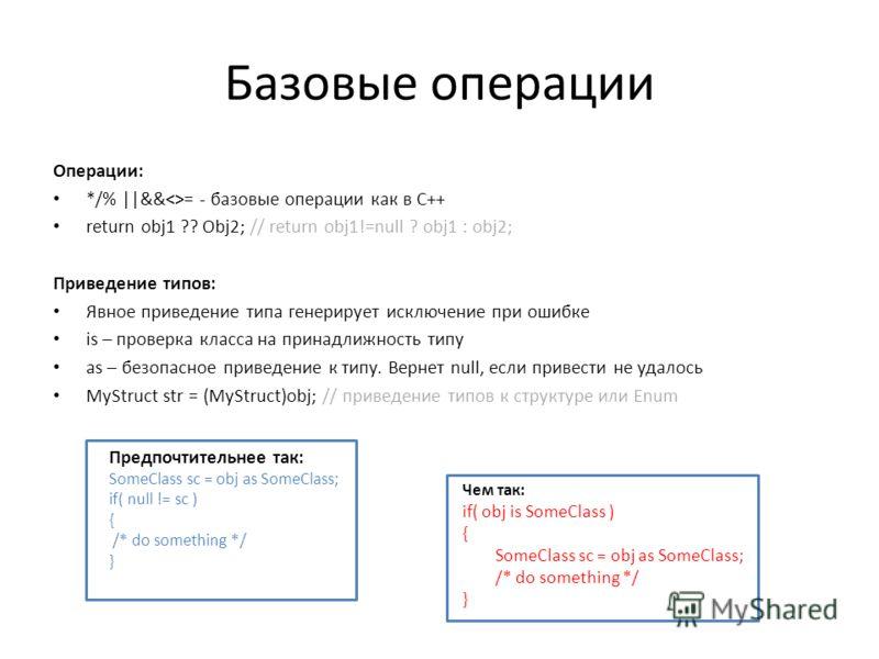 Базовые операции Операции: */% ||&&= - базовые операции как в С++ return obj1 ?? Obj2; // return obj1!=null ? obj1 : obj2; Приведение типов: Явное приведение типа генерирует исключение при ошибке is – проверка класса на принадлижность типу as – безоп