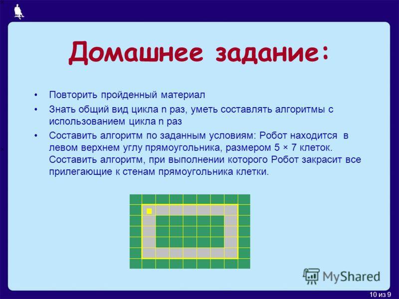 10 из 9 Домашнее задание: Повторить пройденный материал Знать общий вид цикла n раз, уметь составлять алгоритмы с использованием цикла n раз Составить алгоритм по заданным условиям: Робот находится в левом верхнем углу прямоугольника, размером 5 × 7