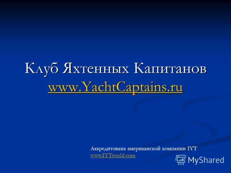 Клуб Яхтенных Капитанов www.YachtCaptains.ru www.YachtCaptains.ru Аккредитована американской компании IYT www.IYTworld.com www.IYTworld.com
