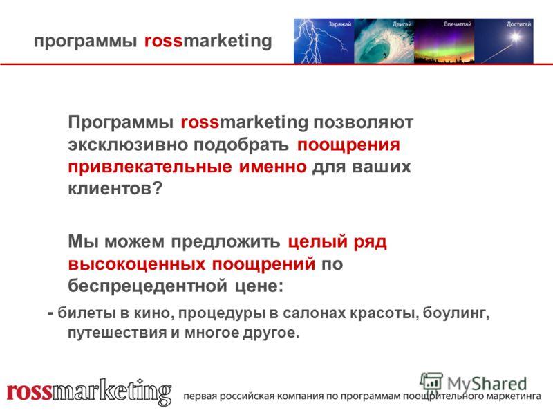программы rossmarketing Программы rossmarketing позволяют эксклюзивно подобрать поощрения привлекательные именно для ваших клиентов? Мы можем предложить целый ряд высокоценных поощрений по беспрецедентной цене: - билеты в кино, процедуры в салонах кр