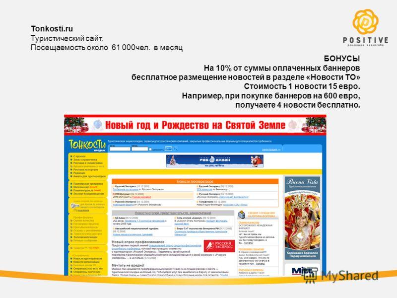 Tonkosti.ru Туристический сайт. Посещаемость около 61 000чел. в месяц БОНУСЫ На 10% от суммы оплаченных баннеров бесплатное размещение новостей в разделе «Новости ТО» Стоимость 1 новости 15 евро. Например, при покупке баннеров на 600 евро, получаете