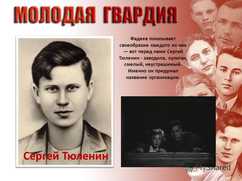 Сергей Тюленин Фадеев показывает своеобразие каждого из них вот перед нами Сергей Тюленин - заводила, хулиган, смелый, неустрашимый. Именно он придумал название организации.