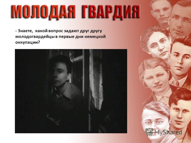 - Знаете, какой вопрос задают друг другу молодогвардейцы в первые дни немецкой оккупации?