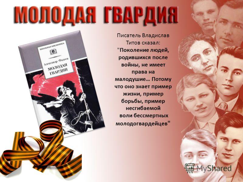 Писатель Владислав Титов сказал: Поколение людей, родившихся после войны, не имеет права на малодушие… Потому что оно знает пример жизни, пример борьбы, пример несгибаемой воли бессмертных молодогвардейцев