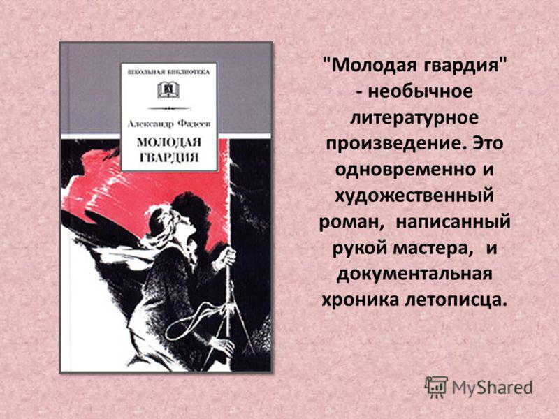 Молодая гвардия - необычное литературное произведение. Это одновременно и художественный роман, написанный рукой мастера, и документальная хроника летописца.