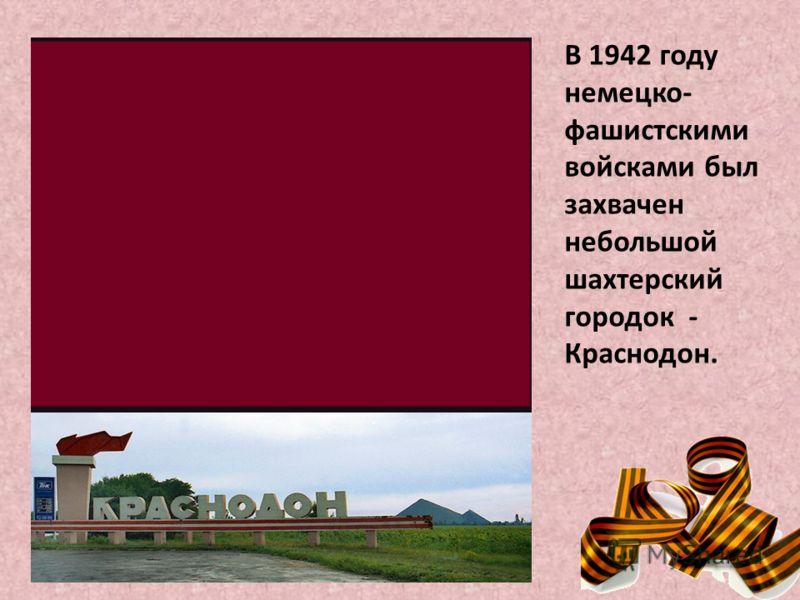В 1942 году немецко- фашистскими войсками был захвачен небольшой шахтерский городок - Краснодон.