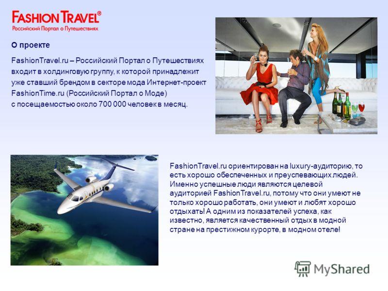 FashionTravel.ru ориентирован на luxury-аудиторию, то есть хорошо обеспеченных и преуспевающих людей. Именно успешные люди являются целевой аудиторией FashionTravel.ru, потому что они умеют не только хорошо работать, они умеют и любят хорошо отдыхать