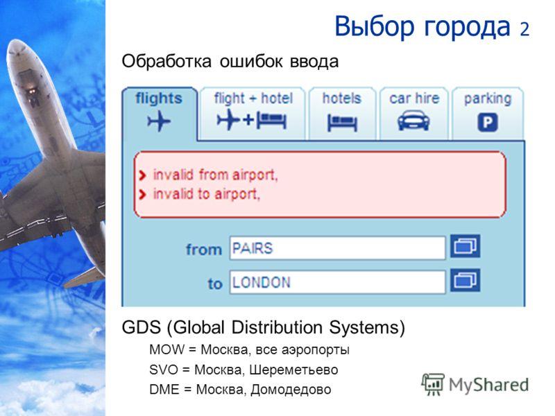 Выбор города 2 Обработка ошибок ввода GDS (Global Distribution Systems) MOW = Москва, все аэропорты SVO = Москва, Шереметьево DME = Москва, Домодедово