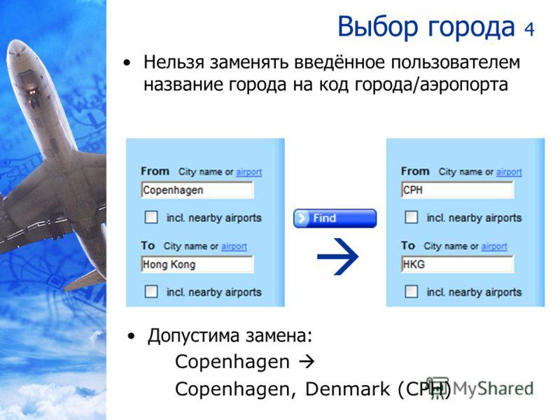 Выбор города 4 Нельзя заменять введённое пользователем название города на код города/аэропорта Допустима замена: Copenhagen Copenhagen, Denmark (CPH)