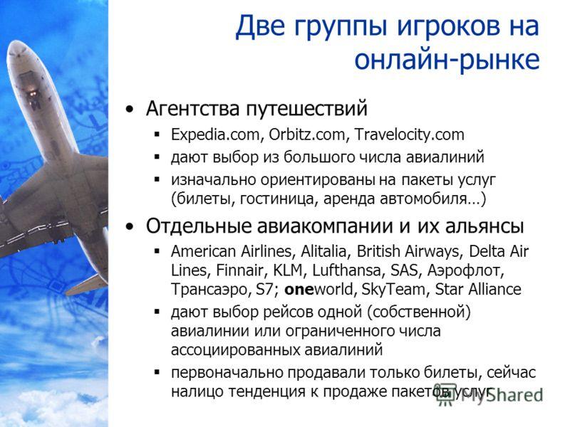 Две группы игроков на онлайн-рынке Агентства путешествий Expedia.com, Orbitz.com, Travelocity.com дают выбор из большого числа авиалиний изначально ориентированы на пакеты услуг (билеты, гостиница, аренда автомобиля…) Отдельные авиакомпании и их алья