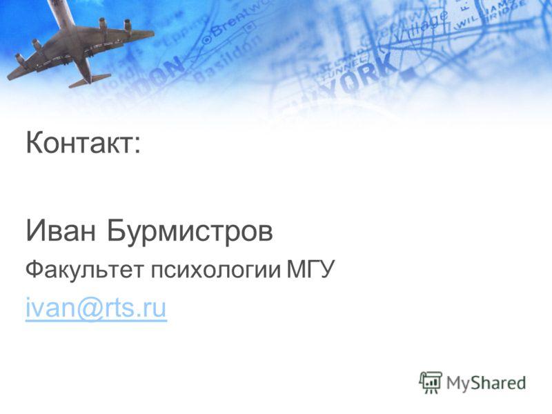Контакт: Иван Бурмистров Факультет психологии МГУ ivan@rts.ru