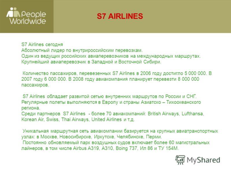 S7 Airlines сегодня Абсолютный лидер по внутрироссийским перевозкам. Один из ведущих российских авиаперевозчиков на международных маршрутах. Крупнейший авиаперевозчик в Западной и Восточной Сибири. Количество пассажиров, перевезенных S7 Airlines в 20