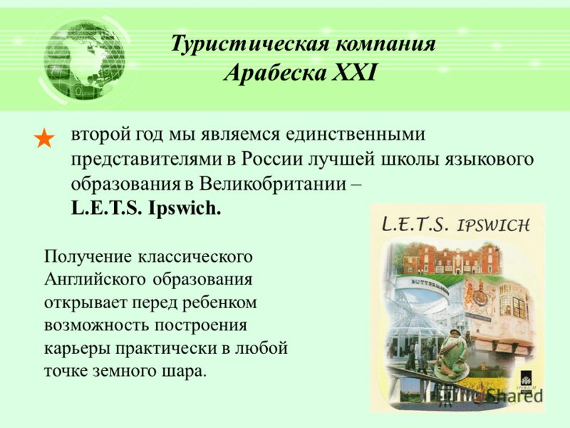 второй год мы являемся единственными представителями в России лучшей школы языкового образования в Великобритании – L.E.T.S. Ipswich. Туристическая компания Арабеска ХХI Получение классического Английского образования открывает перед ребенком возможн