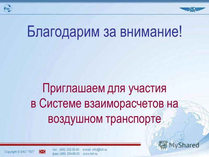 Copyright © ЗАО ТКП тел. (495) 232-35-40e-mail: info@tch.ru факс (499) 254-69-00www.tch.ru Благодарим за внимание! Приглашаем для участия в Системе взаиморасчетов на воздушном транспорте