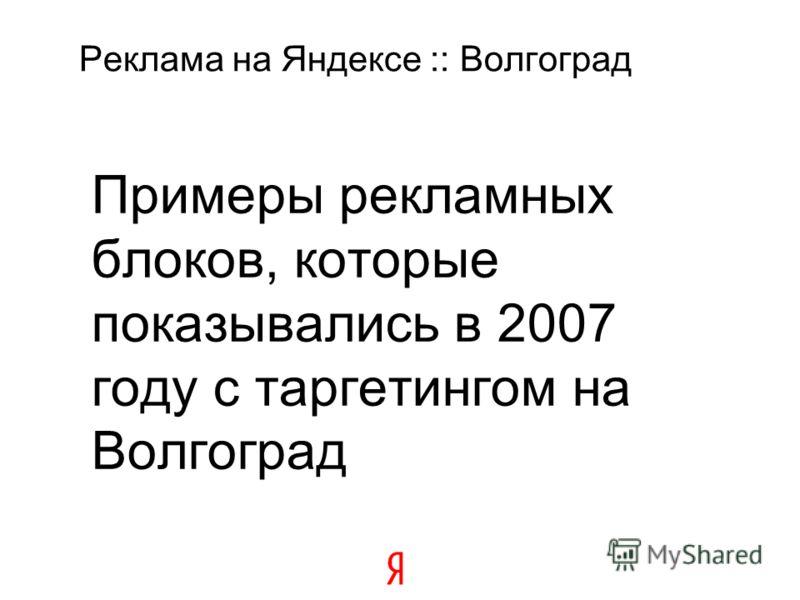 Реклама на Яндексе :: Волгоград Примеры рекламных блоков, которые показывались в 2007 году с таргетингом на Волгоград