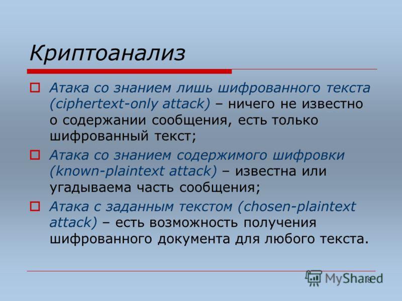 8 Криптоанализ Атака со знанием лишь шифрованного текста (ciphertext-only attack) – ничего не известно о содержании сообщения, есть только шифрованный текст; Атака со знанием содержимого шифровки (known-plaintext attack) – известна или угадываема час