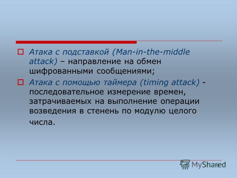 9 Атака с подставкой (Man-in-the-middle attack) – направление на обмен шифрованными сообщениями; Атака с помощью таймера (timing attack) - последовательное измерение времен, затрачиваемых на выполнение операции возведения в стенень по модулю целого ч