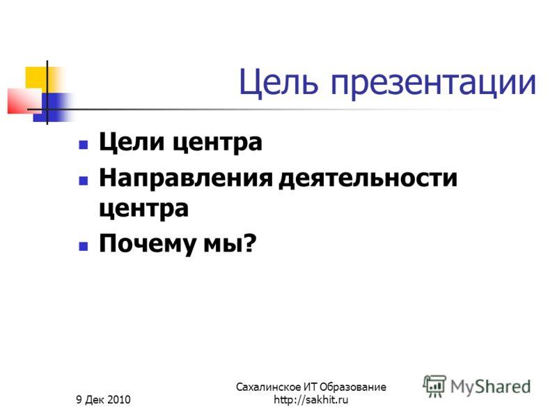 9 Дек 2010 Сахалинское ИТ Образование http://sakhit.ru Цель презентации Цели центра Направления деятельности центра Почему мы?
