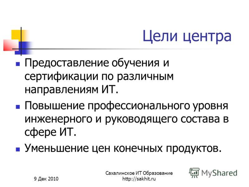 9 Дек 2010 Сахалинское ИТ Образование http://sakhit.ru Предоставление обучения и сертификации по различным направлениям ИТ. Повышение профессионального уровня инженерного и руководящего состава в сфере ИТ. Уменьшение цен конечных продуктов. Цели цент