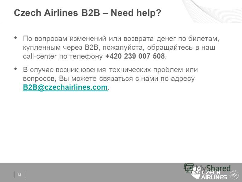 Czech Airlines B2B – Need help? 12 По вопросам изменений или возврата денег по билетам, купленным через В2B, пожалуйста, обращайтесь в наш call-center по телефону +420 239 007 508. В случае возникновения технических проблем или вопросов, Вы можете св