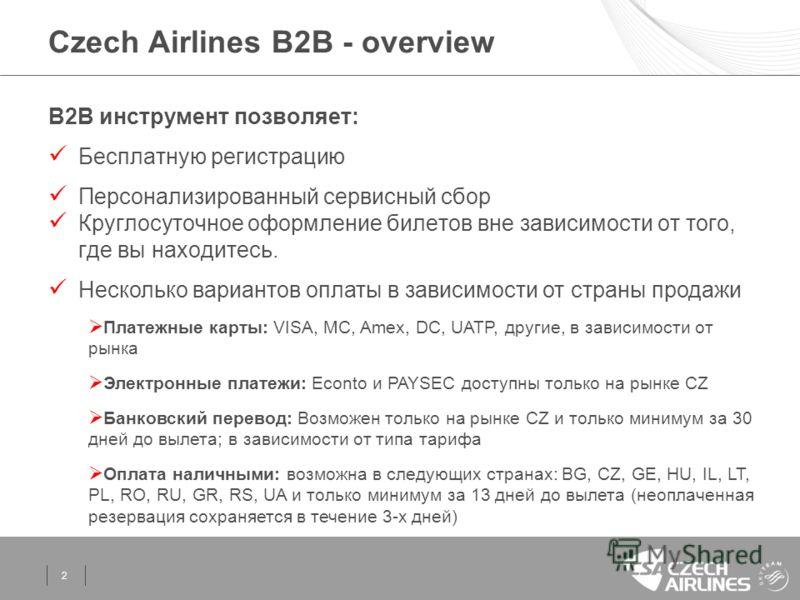 2 Czech Airlines B2B - overview B2B инструмент позволяет: Бесплатную регистрацию Персонализированный сервисный сбор Круглосуточное оформление билетов вне зависимости от того, где вы находитесь. Несколько вариантов оплаты в зависимости от страны прода
