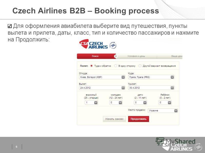 6 Czech Airlines B2B – Booking process Для оформления авиабилета выберите вид путешествия, пункты вылета и прилета, даты, класс, тип и количество пассажиров и нажмите на Продолжить: