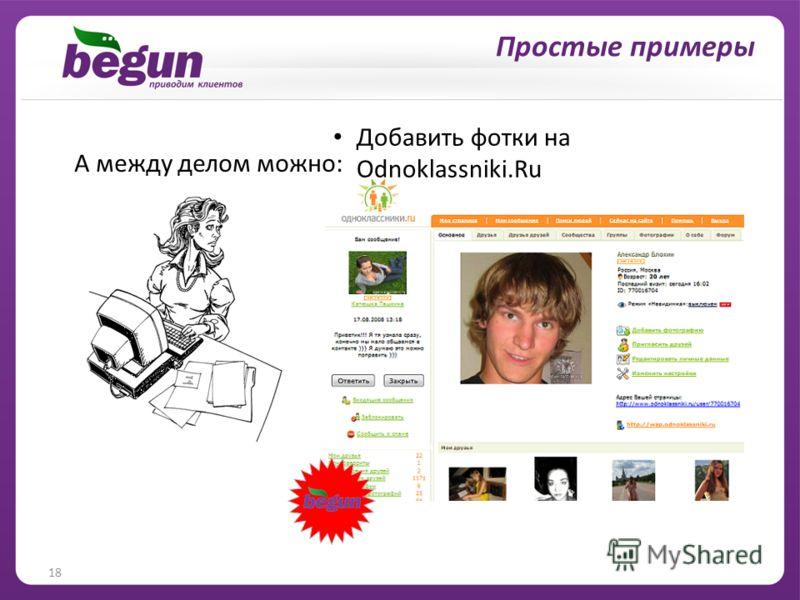 18 … и решение личных вопросов Добавить фотки на Odnoklassniki.Ru А между делом можно: Простые примеры