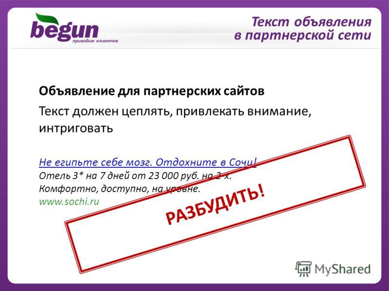 Объявление для партнерских сайтов Текст должен цеплять, привлекать внимание, интриговать Не египьте себе мозг. Отдохните в Сочи! Отель 3* на 7 дней от 23 000 руб. на 2-х. Комфортно, доступно, на уровне. www.sochi.ru Текст объявления в партнерской сет