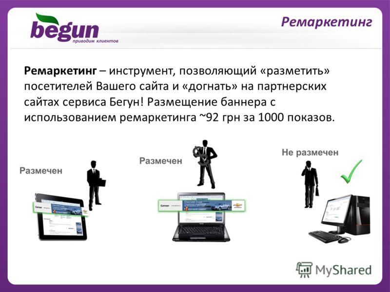 Ремаркетинг – инструмент, позволяющий «разметить» посетителей Вашего сайта и «догнать» на партнерских сайтах сервиса Бегун! Размещение баннера с использованием ремаркетинга ~92 грн за 1000 показов. Ремаркетинг