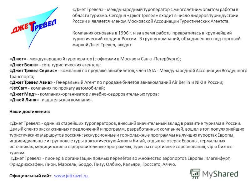 «Джет Тревел» - международный туроператор с многолетним опытом работы в области туризма. Сегодня «Джет Тревел» входит в число лидеров туриндустрии России и является членом Московской Ассоциации Туристических Агентств. Компания основана в 1996 г. и за