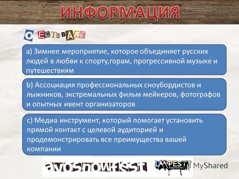 a) Зимнее мероприятие, которое объединяет русских людей в любви к спорту,горам, прогрессивной музыке и путешествиям b) Ассоциация профессиональных сноубордистов и лыжников, экстремальных фильм мейкеров, фотографов и опытных ивент организаторов c) Мед