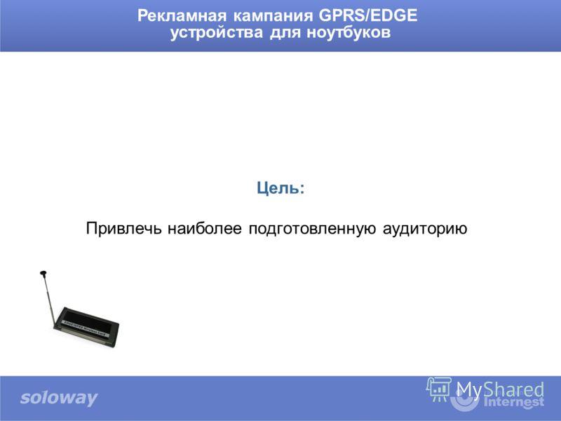 Рекламная кампания GPRS/EDGE устройства для ноутбуков Цель: Привлечь наиболее подготовленную аудиторию
