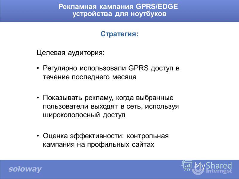 Целевая аудитория: Рекламная кампания GPRS/EDGE устройства для ноутбуков Стратегия: Регулярно использовали GPRS доступ в течение последнего месяца Показывать рекламу, когда выбранные пользователи выходят в сеть, используя широкополосный доступ Оценка