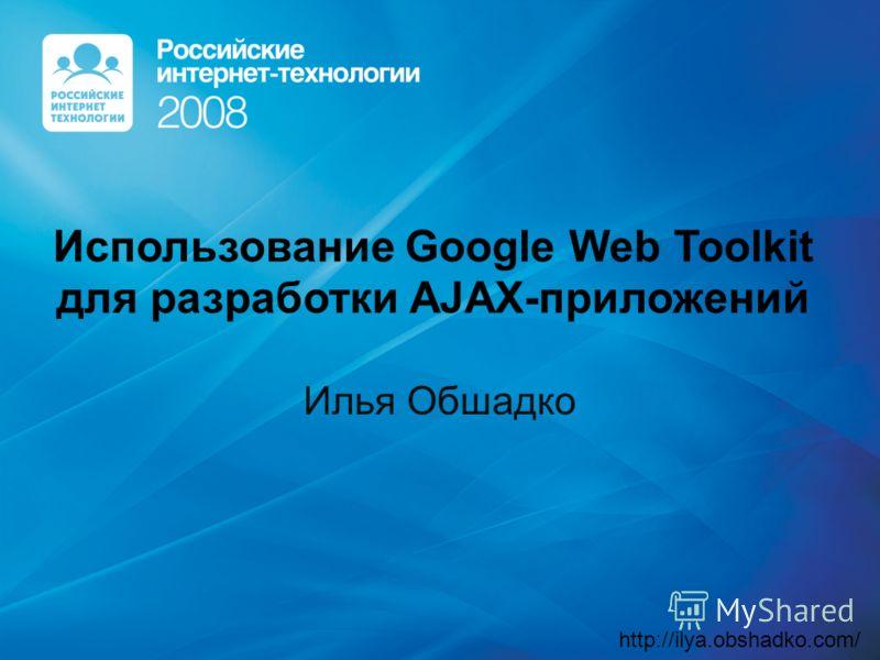 Использование Google Web Toolkit для разработки AJAX-приложений Илья Обшадко http://ilya.obshadko.com/